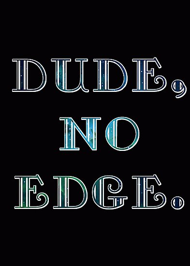 DUDE, NO EDGE by saltyblack