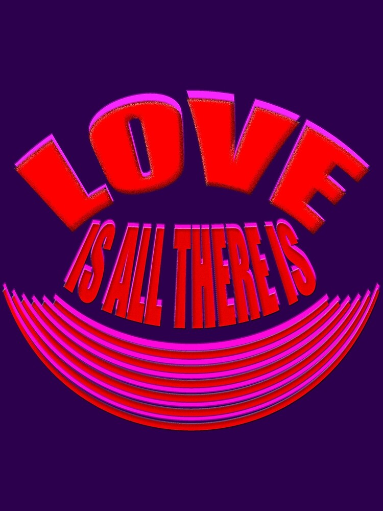 LOVE is all there is... by TeaseTees