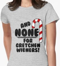 And NONE For Gretchen Wieners! - Mean Girls Christmas Women's Fitted T-Shirt