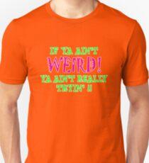 if ya ain't WIERD! Unisex T-Shirt