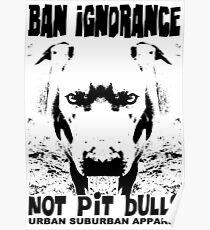 BAN IGNORANCE NOT PIT BULLS Poster