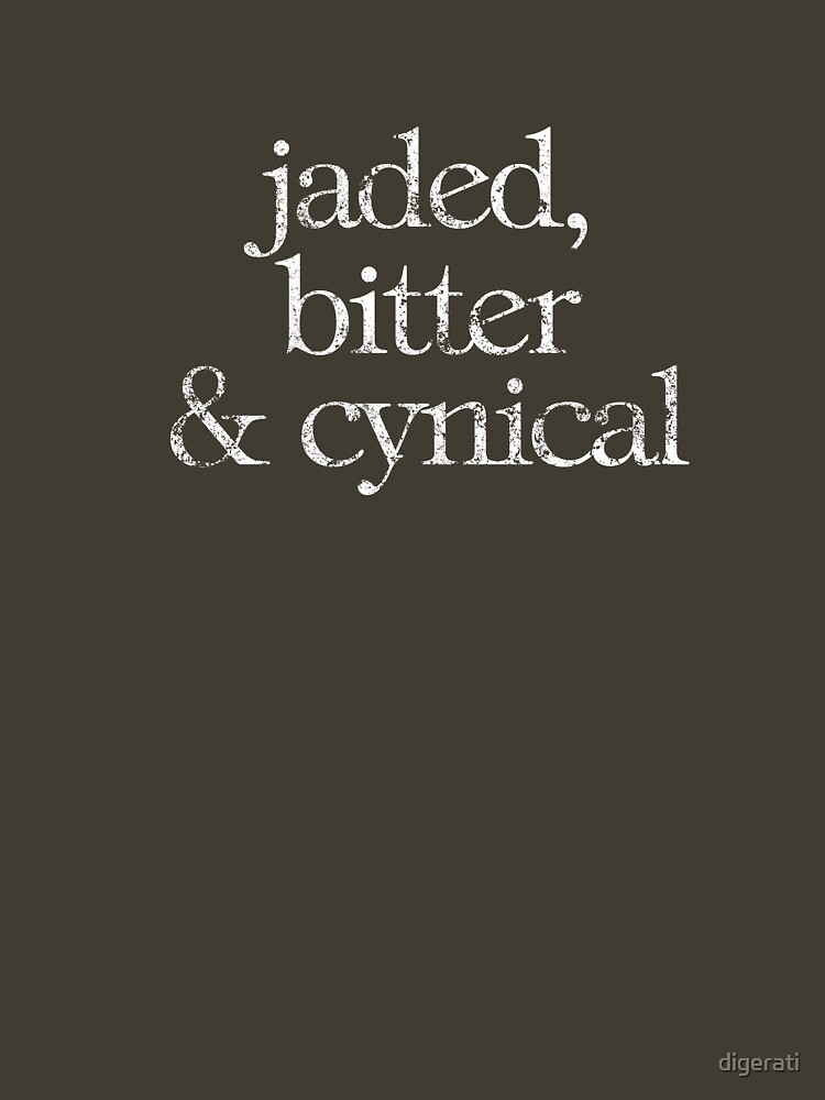 bitter and cynical