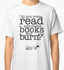 Fahrenheit 451 (Do you ever read any of the books you burn?) Classic T-Shirt