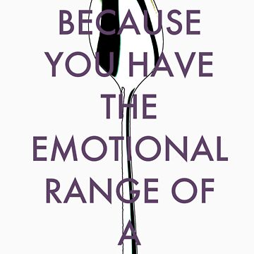 Just because you have the emotional range of a teaspoon by VintageLovexx