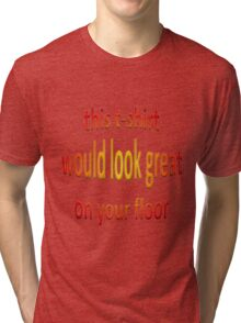 This T-Shirt Would Look Great On Your Floor Tri-blend T-Shirt