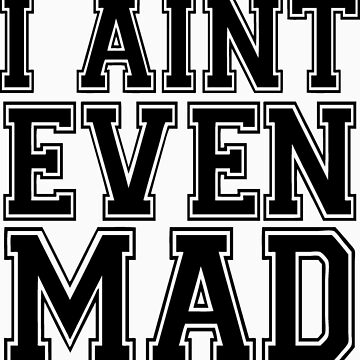 I Aint Even Mad  by roderick882