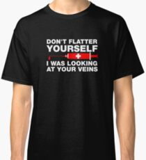 Don't Flatter Yourself, I Was Looking At Your Veins Classic T-Shirt