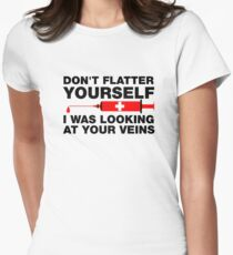 Don't Flatter Yourself, I Was Looking At Your Veins Womens Fitted T-Shirt
