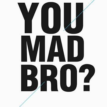 YOU MAD BRO? by ZoeArcher