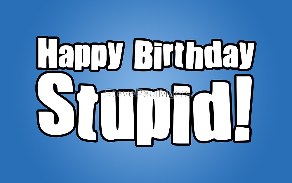 Happy Birthday Stupid! by StevePaulMyers