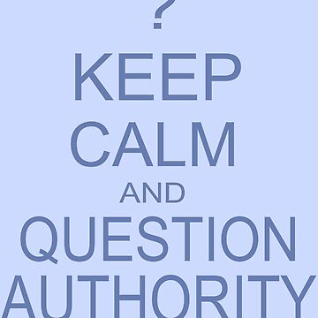 Keep Calm and Question Authority by IanPeriwinkle