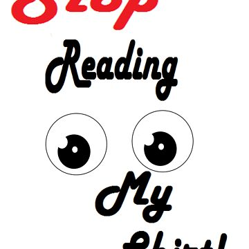 Stop reading my shirt by teamcoollike