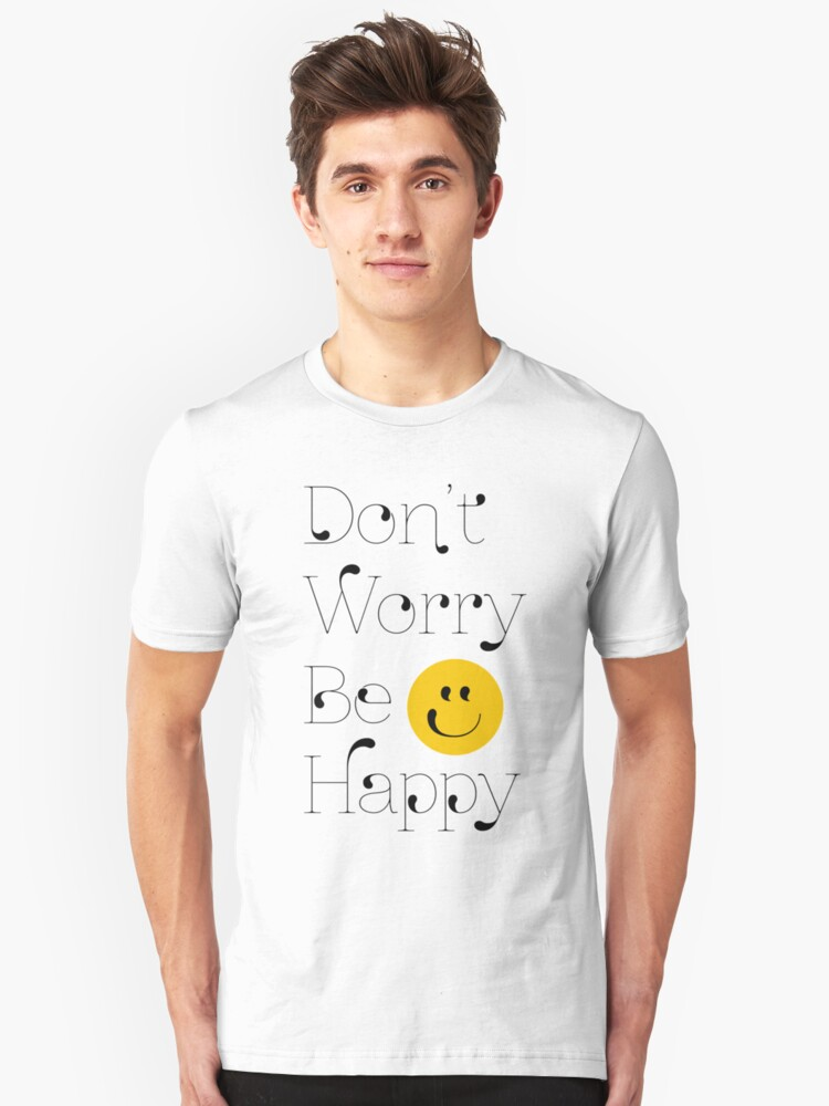 Dont Worry, Be Happy! Unisex T-Shirt Front