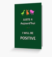 Juste4Aujourd'hui ... I will be Positive Greeting Card