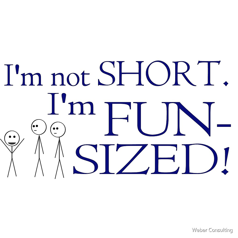 I'm not short, I'm fun-sized! by Weber Consulting
