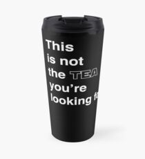 This is not the tea you're looking for. Travel Mug