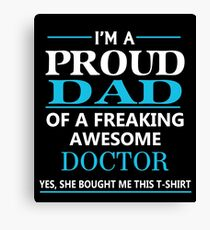 I'M A PROUD DAD OF FREAKING AWESOME DOCTOR Canvas Print