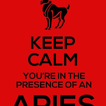 Keep Calm, You're in the Presence of an Aries by GalaxyTees