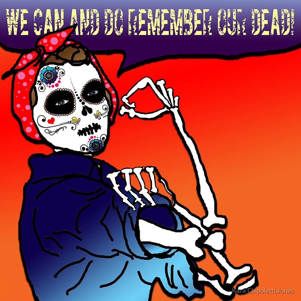 Sugar Skull Rosie: we can and do remember our dead! by Kara Chipoletti Jones