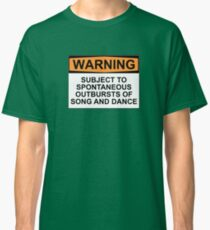 WARNING: SUBJECT TO SPONTANEOUS OUTBURSTS OF SONG AND DANCE Classic T-Shirt