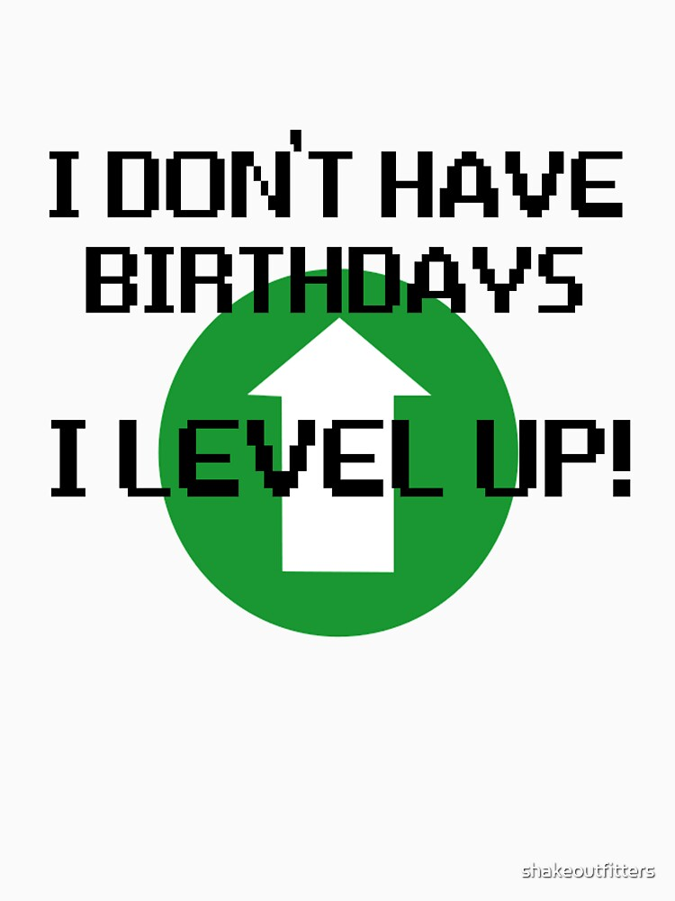 I Don't Have Birthdays, I Level Up by shakeoutfitters