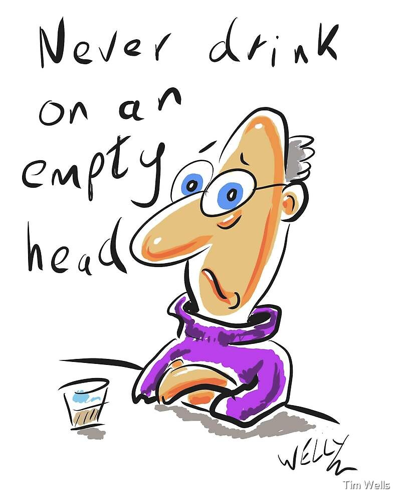 never drink on an empty head by Tim Wells