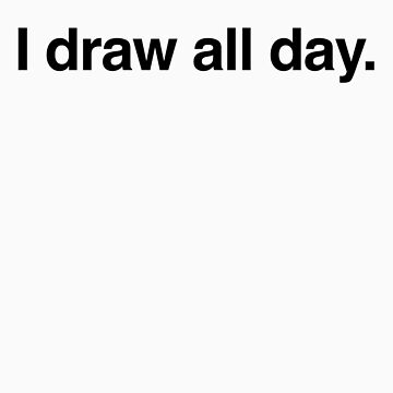 I draw all day. by Timbuktoons