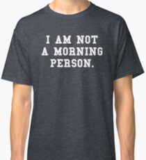 I Am Not a Morning Person Classic T-Shirt