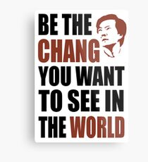 Be the Chang you want to see in the world Metal Print
