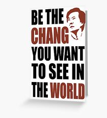 Be the Chang you want to see in the world Greeting Card