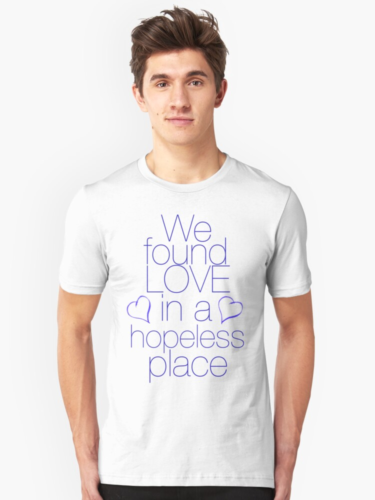 We found love... in a hopeless place Unisex T-Shirt Front