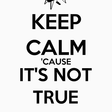 Keep Calm 'Cause It's Not True by keanecalm