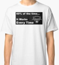 60% of the time, it works every time Classic T-Shirt