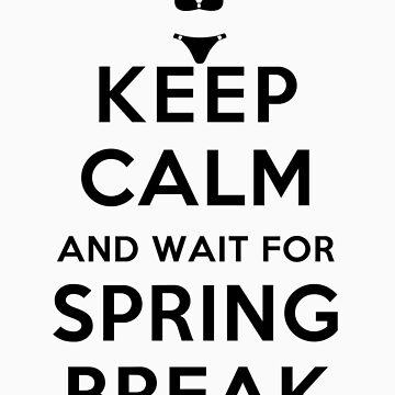Keep Calm and Wait For Spring Break by rachaelroyalty