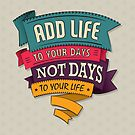 add life to your days, not days to your life by Gal Ashkenazi