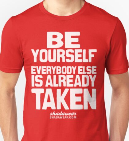 Be yourself, everybody else is already taken T-Shirt