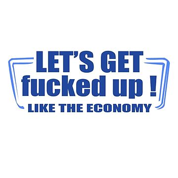 Lets get fucked up like the economy funny nerd geek geeky by setiaginting