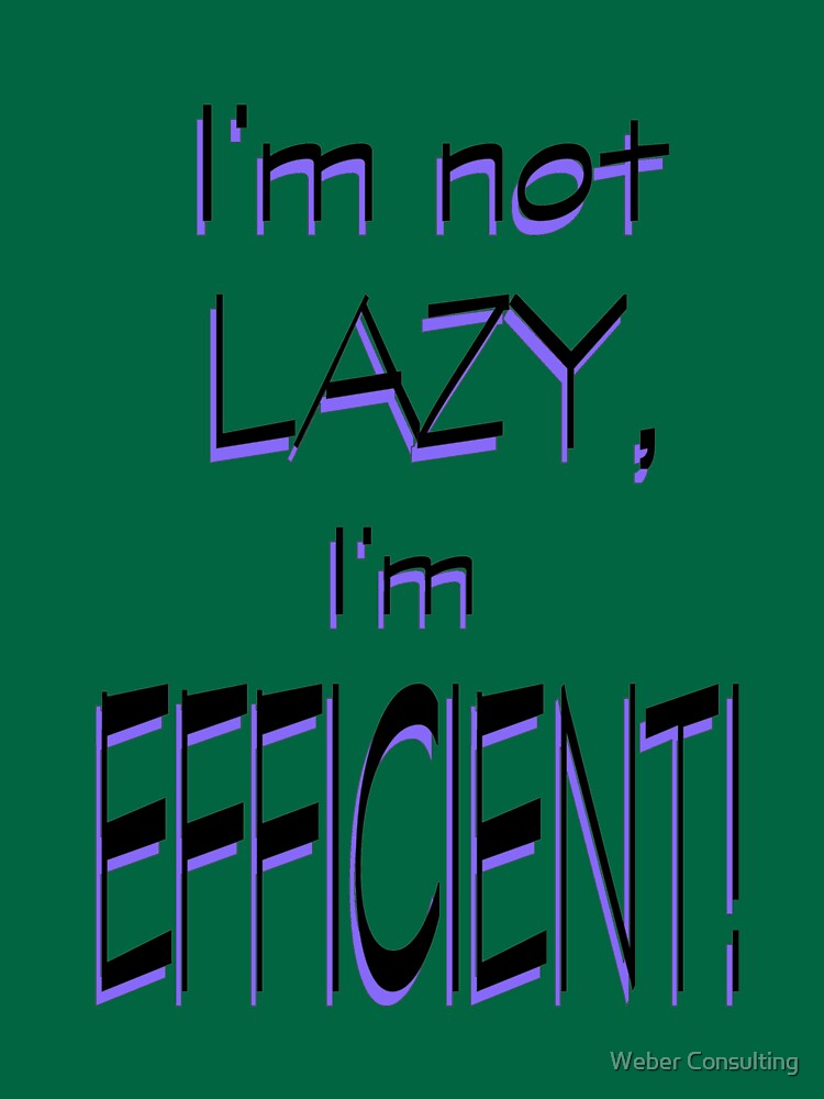 I'm not lazy, I'm EFFICIENT! by HalfNote5