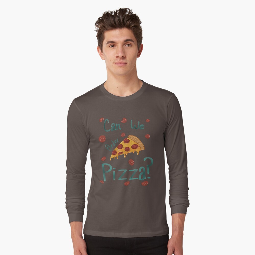 can we order pizza Long Sleeve T-Shirt