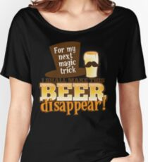 For my next MAGIC TRICK - I shall make this BEER Disappear! Women's Relaxed Fit T-Shirt