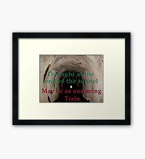 The light at the end of the tunnel may be an oncoming train  Framed Print