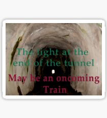 The light at the end of the tunnel may be an oncoming train  Sticker
