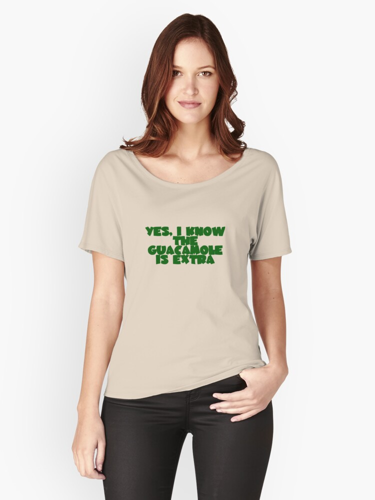 Yes, I know the guacamole is extra Women's Relaxed Fit T-Shirt Front