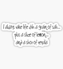 I always take life with a grain of salt, ...plus a slice of lemon, ...and a shot of tequila. Sticker