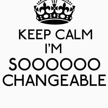 Keep Calm, I'm Sooooo Changeable (Black) by gloriouspurpose