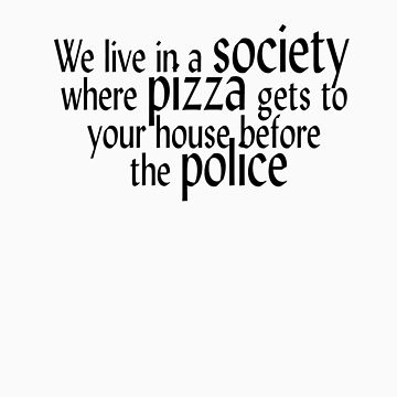 We live in a society where pizza gets to your house before the police. by SlubberBub