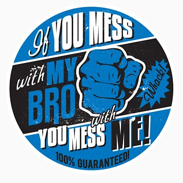 IF YOU MESS WITH MY BRO, YOU MESS WITH ME! by UrbanBratz