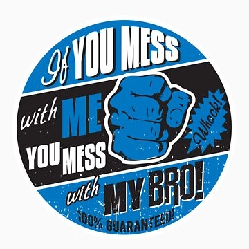 IF YOU MESS WITH ME, YOU MESS WITH MY BRO! by UrbanBratz