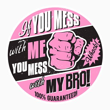 IF YOU MESS WITH ME YOU MESS WITH MY BRO! by UrbanBratz