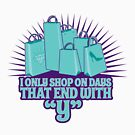 """ONLY SHOP ON DAYS THAT END IN """"Y"""" by Heather Daniels"""
